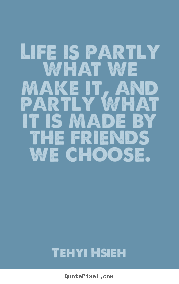How to make picture quotes about friendship - Life is partly what we make it, and partly what it is made by the..