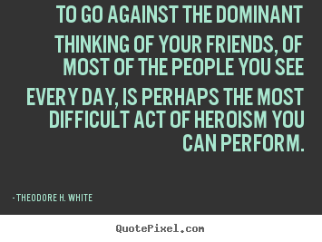 To go against the dominant thinking of your friends,.. Theodore H. White popular friendship quote