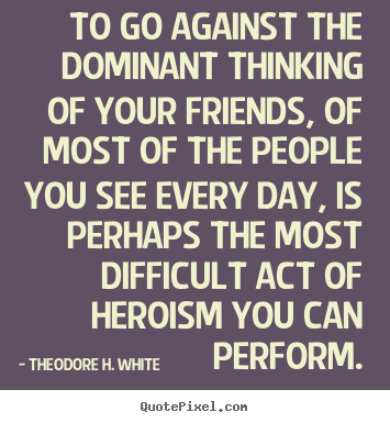 Friendship quotes - To go against the dominant thinking of your friends, of most..