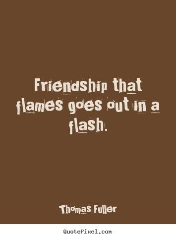 Thomas Fuller picture sayings - Friendship that flames goes out in a flash. - Friendship quotes