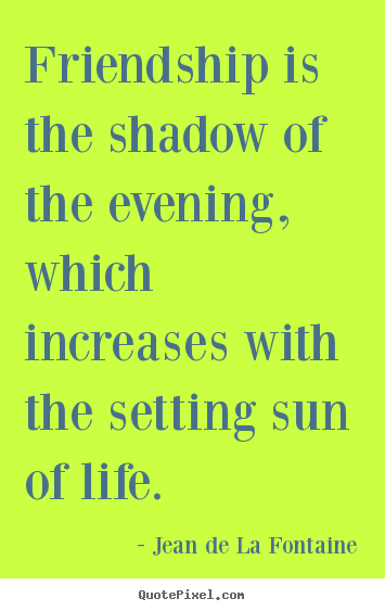 Friendship quote - Friendship is the shadow of the evening,..