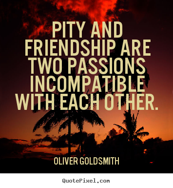 Friendship quotes - Pity and friendship are two passions incompatible with each..