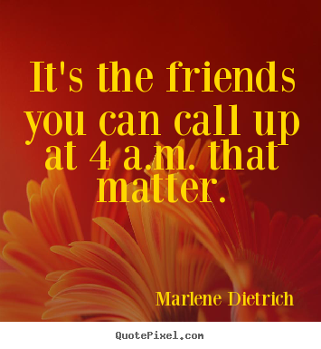 It's the friends you can call up at 4 a.m. that matter. Marlene Dietrich top friendship quote
