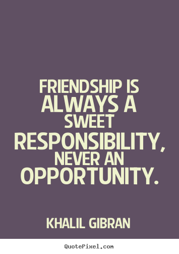 Create picture quote about friendship - Friendship is always a sweet responsibility, never an opportunity.