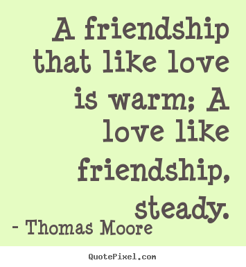 Quotes about friendship - A friendship that like love is warm; a love..