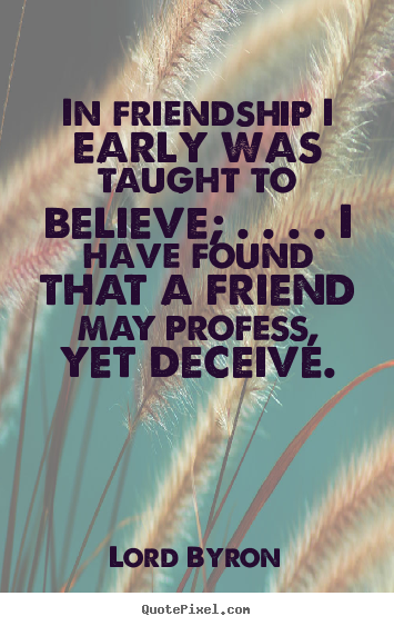 Lord Byron picture quotes - In friendship i early was taught to believe; . . . . i have found that.. - Friendship quote