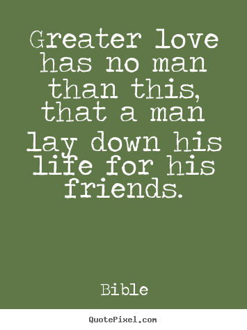 Quotes about friendship - Greater love has no man than this, that a man lay down his..