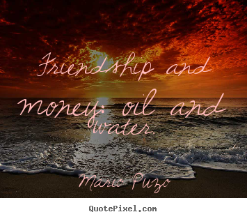 Friendship and money: oil and water. Mario Puzo top friendship quotes