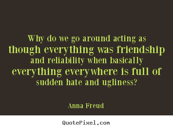 Quote about friendship - Why do we go around acting as though everything was friendship..