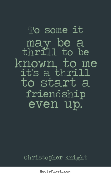 Quotes about friendship - To some it may be a thrill to be known, to me it's a thrill to..