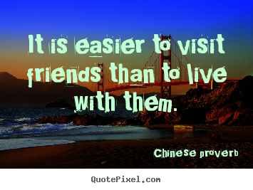 Chinese Proverb picture quotes - It is easier to visit friends than to live.. - Friendship quote