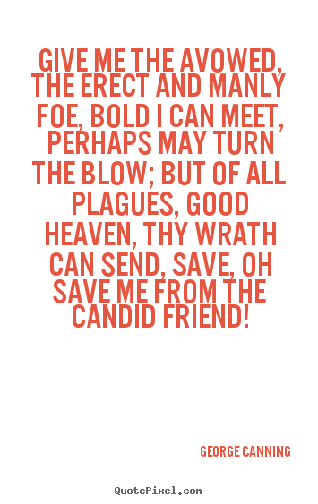 Quote about friendship - Give me the avowed, the erect and manly foe, bold..