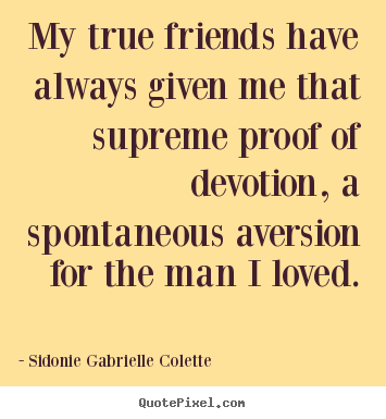 Friendship sayings - My true friends have always given me that supreme..