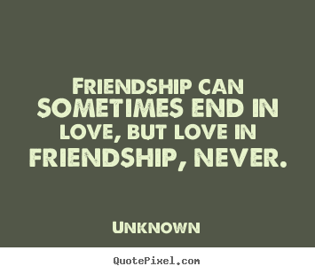 Friendship quotes - Friendship can sometimes end in love, but love in friendship,..
