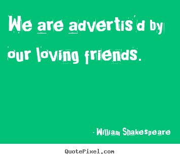 Quotes about friendship - We are advertis'd by our loving friends.