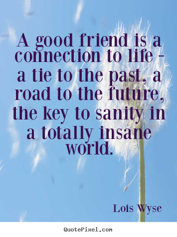 Create your own picture quotes about friendship - A good friend is a connection to life - a tie..