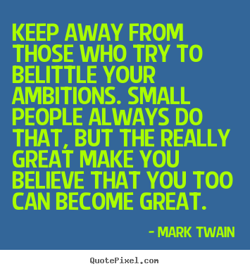 Keep away from those who try to belittle your ambitions. small.. Mark Twain best friendship sayings