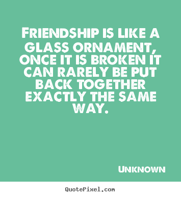 Create picture quotes about friendship - Friendship is like a glass ornament, once it is broken it can..