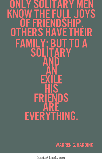 Friendship quotes - Only solitary men know the full joys of friendship. others have their..
