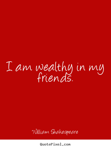 William Shakespeare picture quote - I am wealthy in my friends. - Friendship quotes