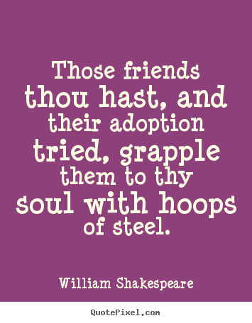 William Shakespeare picture quotes - Those friends thou hast, and their adoption tried, grapple them.. - Friendship quotes
