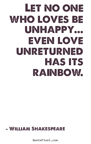 Friendship quotes - Let no one who loves be unhappy... even love unreturned has its rainbow.