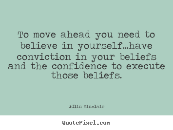 Quotes about inspirational - To move ahead you need to believe in yourself...have conviction..