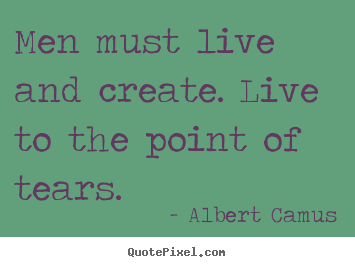 Create custom picture quotes about inspirational - Men must live and create. live to the point of tears.
