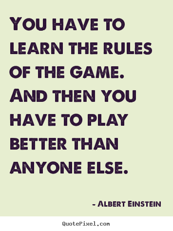 You have to learn the rules of the game. and then you.. Albert Einstein great inspirational quotes