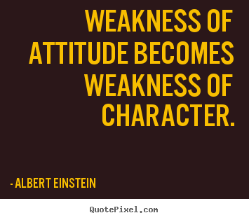 Quote about inspirational - Weakness of attitude becomes weakness of character.