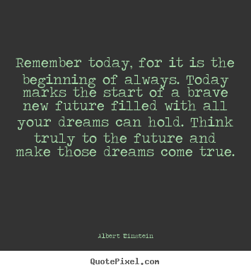 Quote about inspirational - Remember today, for it is the beginning of always. today marks the start..