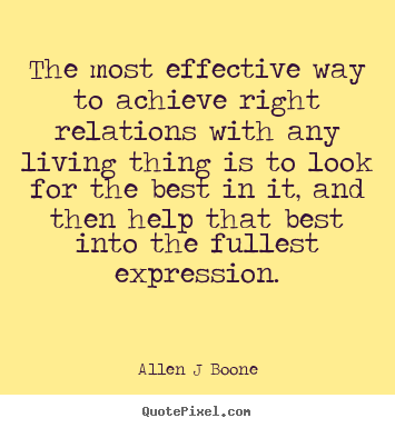 Allen J Boone picture quotes - The most effective way to achieve right relations.. - Inspirational quotes