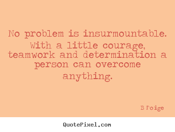 B Dodge picture quotes - No problem is insurmountable. with a little courage, teamwork.. - Inspirational quotes