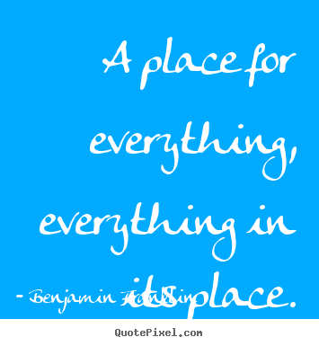 Quotes about inspirational - A place for everything, everything in its place.