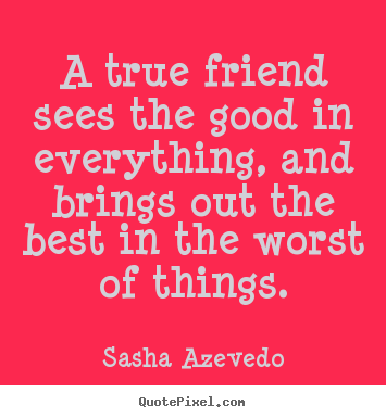 A true friend sees the good in everything, and brings out the best.. Sasha Azevedo good inspirational quote
