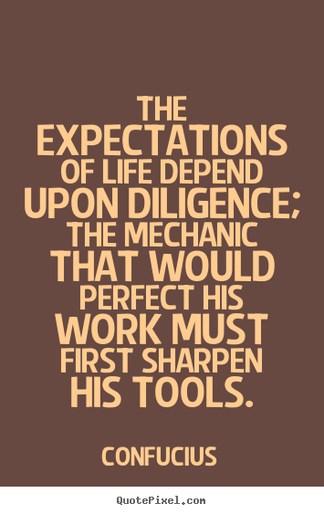 The expectations of life depend upon diligence;.. Confucius top inspirational quote