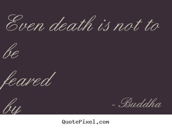 Inspirational sayings - Even death is not to be feared by one who..