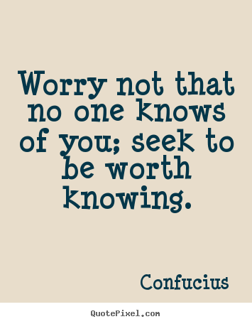 Confucius image quotes - Worry not that no one knows of you; seek to be worth.. - Inspirational quote