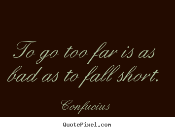 Make picture quotes about inspirational - To go too far is as bad as to fall short.