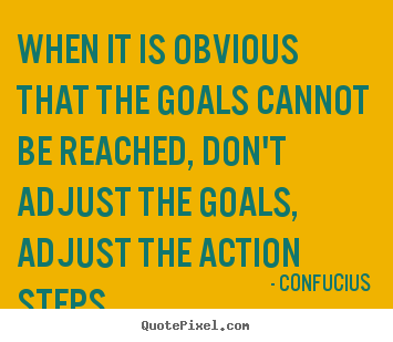 When it is obvious that the goals cannot be reached, don't adjust the.. Confucius great inspirational quotes