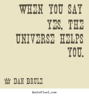 Quotes about inspirational - When you say yes, the universe helps you.