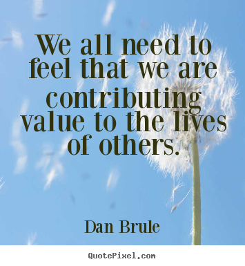 Dan Brule picture quotes - We all need to feel that we are contributing value.. - Inspirational quote
