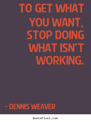 Dennis Weaver photo quotes - To get what you want, stop doing what isn't working. - Inspirational quotes