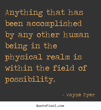 Anything that has been accomplished by any other human being in.. Wayne Dyer great inspirational quotes