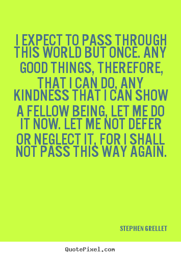 Stephen Grellet picture quote - I expect to pass through this world but once. any good things,.. - Inspirational quotes
