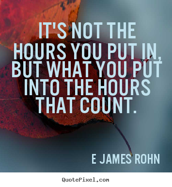 E James Rohn image quote - It's not the hours you put in, but what you put into the.. - Inspirational quotes
