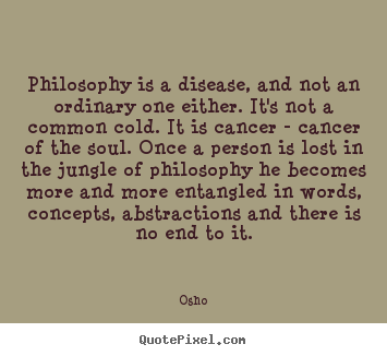 Quote about inspirational - Philosophy is a disease, and not an ordinary one either. it's not..