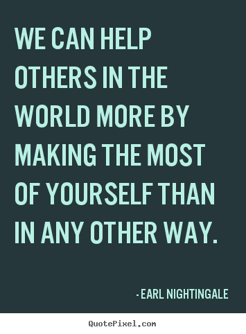 Inspirational quote - We can help others in the world more by making the..