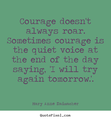 Quote about inspirational - Courage doesn't always roar. sometimes courage is the..
