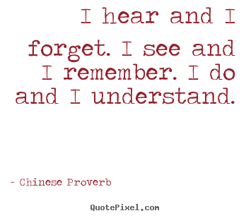 Inspirational quote - I hear and i forget. i see and i remember. i do and i understand.